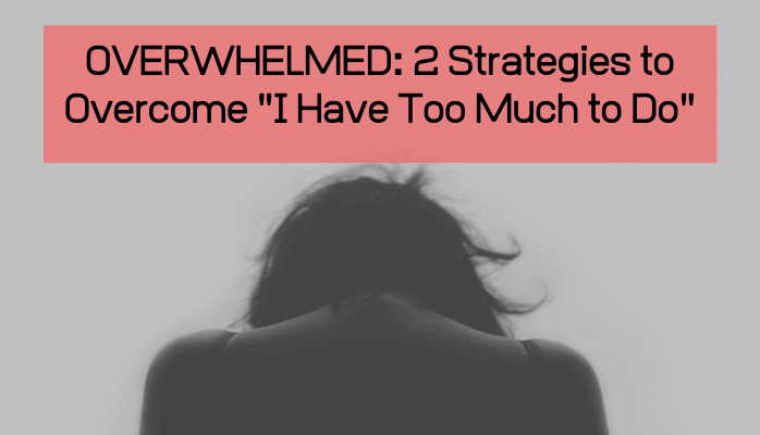 """Overwhelmed: 2 Strategies to Overcome """"I Have Too Much to Do"""""""