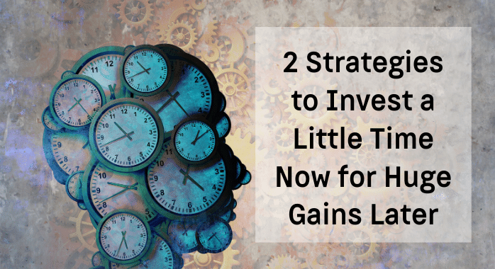 2 Strategies to Invest a Little Time Now for Huge Gains Later