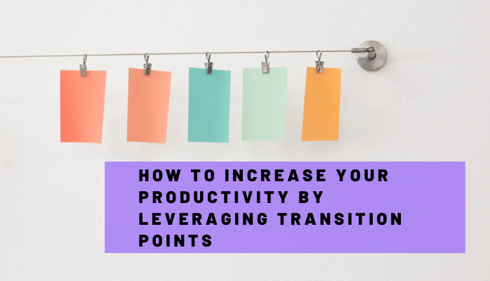 How to Increase Your Productivity by Leveraging Transition Points