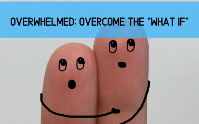 """Overwhelmed: How to Overcome the """"What If"""" Scenarios"""