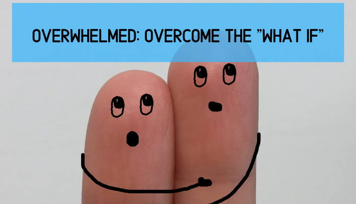 "Overwhelmed: How to Overcome the ""What If"" Scenarios"
