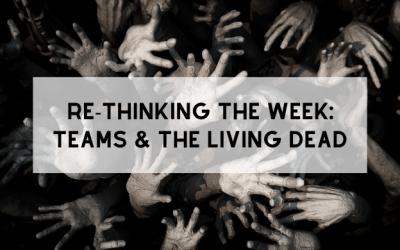 RE-Thinking the Week: Teams & the Living Dead