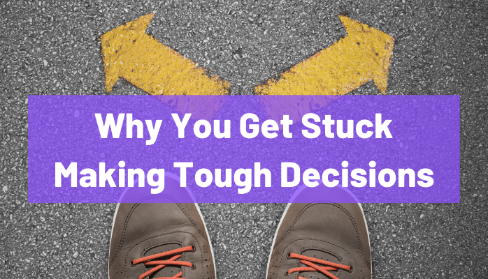 Why You Get Stuck Making Tough Decisions